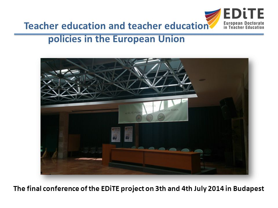 Teacher education and teacher education policies in the European Union The final conference of the EDiTE project on 3th and 4th July 2014 in Budapest