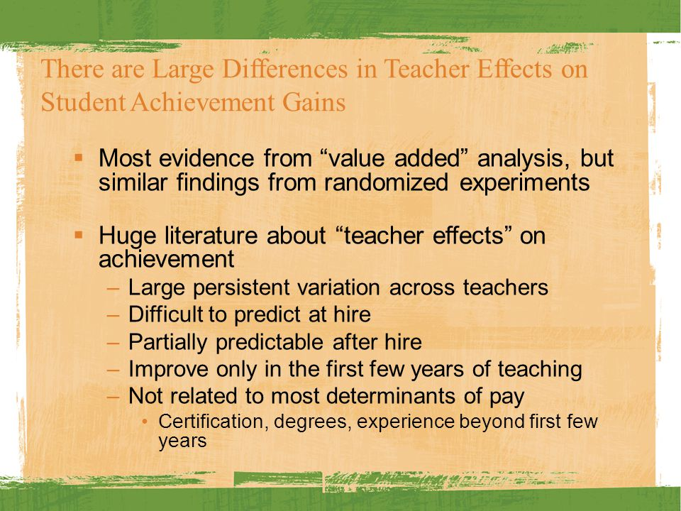 There are Large Differences in Teacher Effects on Student Achievement Gains  Most evidence from value added analysis, but similar findings from randomized experiments  Huge literature about teacher effects on achievement –Large persistent variation across teachers –Difficult to predict at hire –Partially predictable after hire –Improve only in the first few years of teaching –Not related to most determinants of pay Certification, degrees, experience beyond first few years