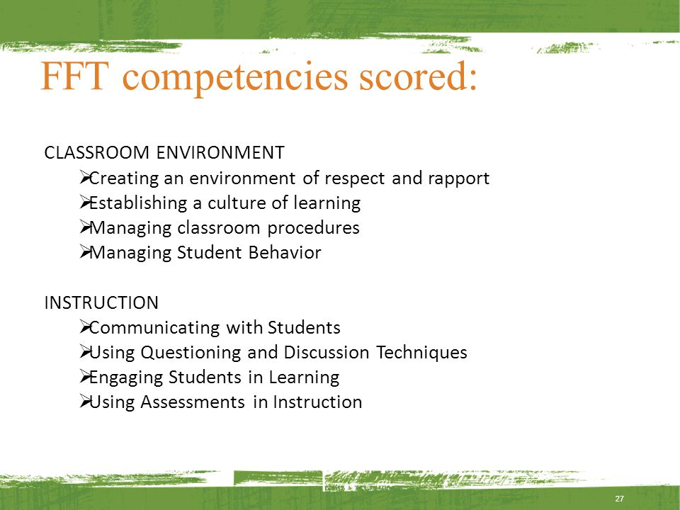 FFT competencies scored: 27 CLASSROOM ENVIRONMENT  Creating an environment of respect and rapport  Establishing a culture of learning  Managing classroom procedures  Managing Student Behavior INSTRUCTION  Communicating with Students  Using Questioning and Discussion Techniques  Engaging Students in Learning  Using Assessments in Instruction