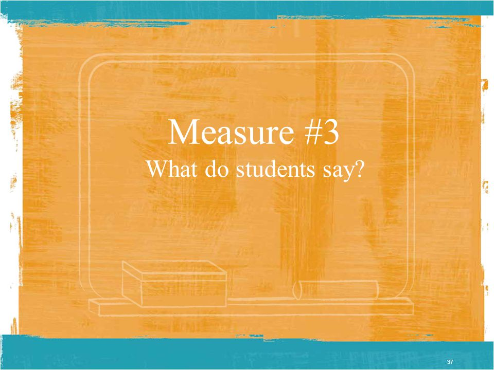 37 Measure #3 What do students say