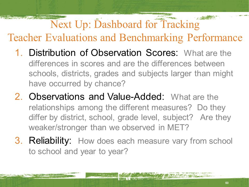 Next Up: Dashboard for Tracking Teacher Evaluations and Benchmarking Performance 1.Distribution of Observation Scores: What are the differences in scores and are the differences between schools, districts, grades and subjects larger than might have occurred by chance.