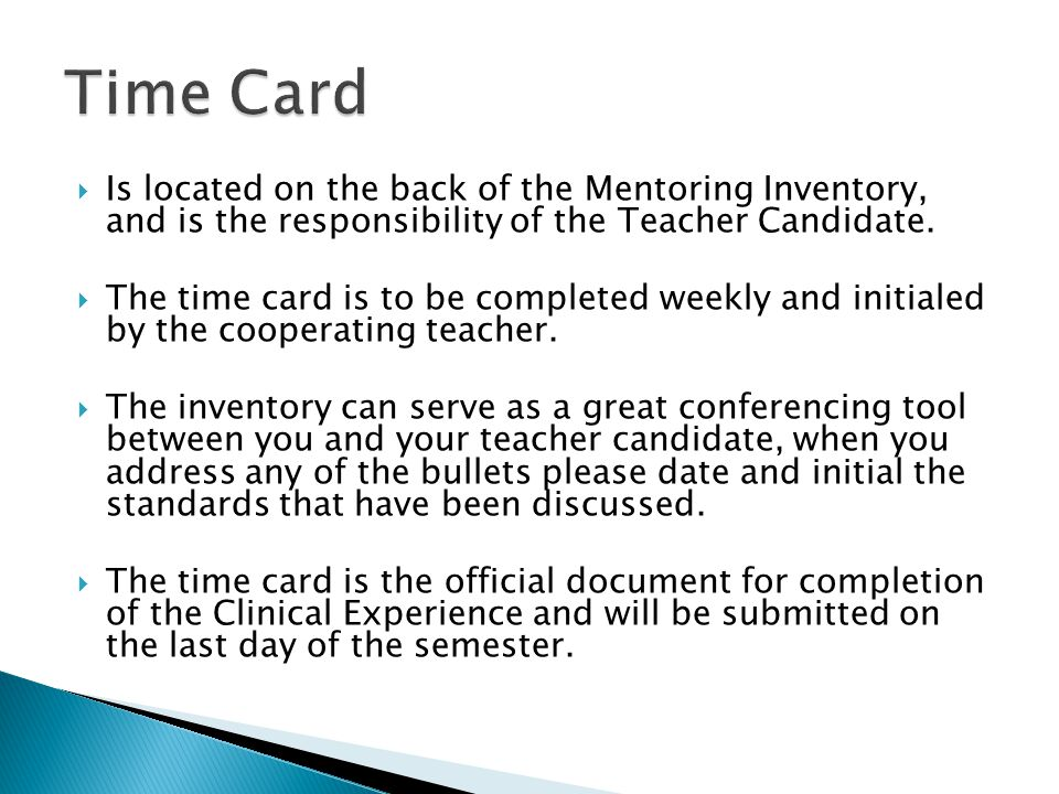  Is located on the back of the Mentoring Inventory, and is the responsibility of the Teacher Candidate.  The time card is to be completed weekly and