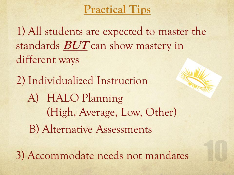 Practical Tips 10 1) All students are expected to master the standards BUT can show mastery in different ways 2) Individualized Instruction A)HALO Planning (High, Average, Low, Other) B) Alternative Assessments 3) Accommodate needs not mandates