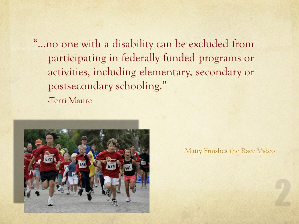 …no one with a disability can be excluded from participating in federally funded programs or activities, including elementary, secondary or postsecondary schooling. -Terri Mauro Matty Finishes the Race Video 2