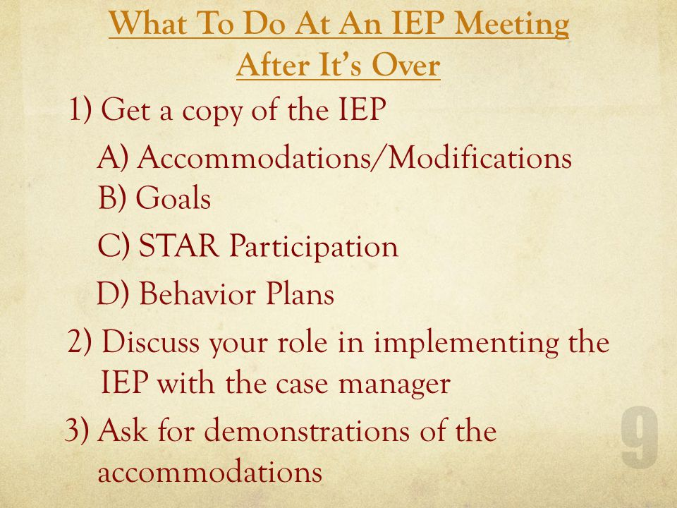 What To Do At An IEP Meeting After It's Over 9 1) Get a copy of the IEP A) Accommodations/Modifications B) Goals D) Behavior Plans 2) Discuss your role in implementing the IEP with the case manager 3) Ask for demonstrations of the accommodations C) STAR Participation