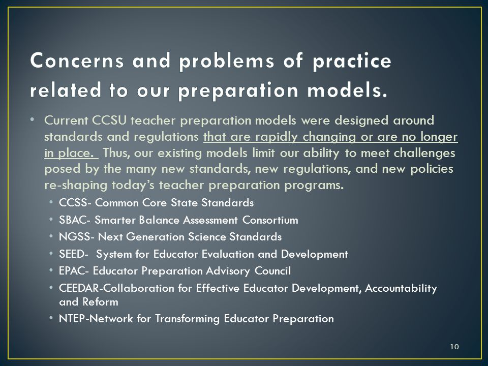 Current CCSU teacher preparation models were designed around standards and regulations that are rapidly changing or are no longer in place.