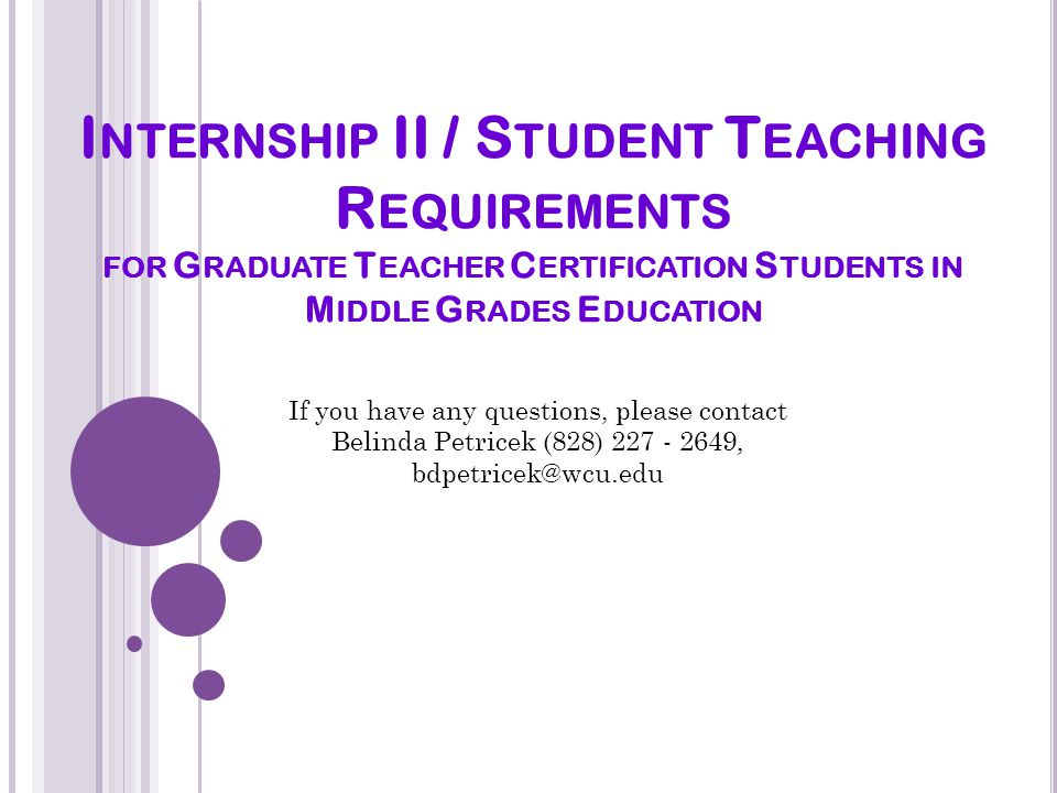 I NTERNSHIP II / S TUDENT T EACHING R EQUIREMENTS FOR G RADUATE T EACHER C ERTIFICATION S TUDENTS IN M IDDLE G RADES E DUCATION If you have any questions, please contact Belinda Petricek (828) 227 - 2649, bdpetricek@wcu.edu