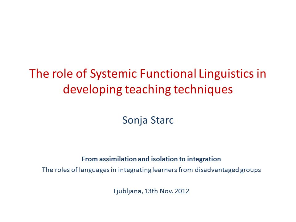 The role of Systemic Functional Linguistics in developing teaching techniques Sonja Starc From assimilation and isolation to integration The roles of languages in integrating learners from disadvantaged groups Ljubljana, 13th Nov.