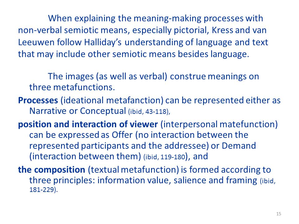 15 When explaining the meaning-making processes with non-verbal semiotic means, especially pictorial, Kress and van Leeuwen follow Halliday's understanding of language and text that may include other semiotic means besides language.