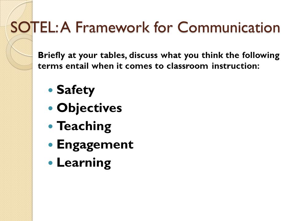 SOTEL: A Framework for Communication Safety Objectives Teaching Engagement Learning Briefly at your tables, discuss what you think the following terms entail when it comes to classroom instruction: