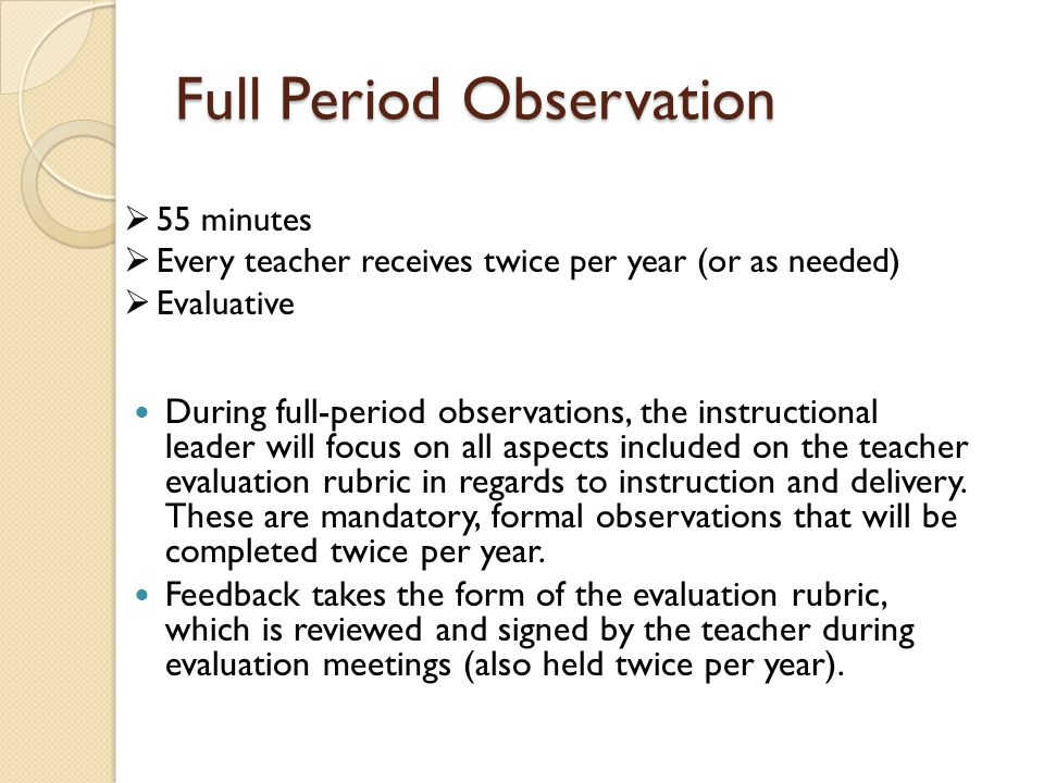 Full Period Observation During full-period observations, the instructional leader will focus on all aspects included on the teacher evaluation rubric in regards to instruction and delivery.