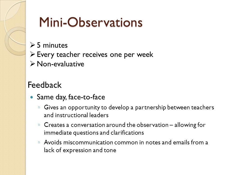 Mini-Observations Feedback Same day, face-to-face ◦ Gives an opportunity to develop a partnership between teachers and instructional leaders ◦ Creates a conversation around the observation – allowing for immediate questions and clarifications ◦ Avoids miscommunication common in notes and emails from a lack of expression and tone  5 minutes  Every teacher receives one per week  Non-evaluative