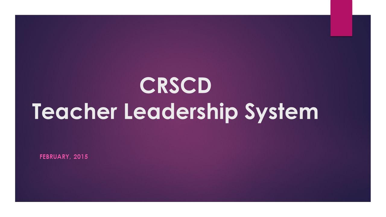 CRSCD Teacher Leadership System FEBRUARY, 2015