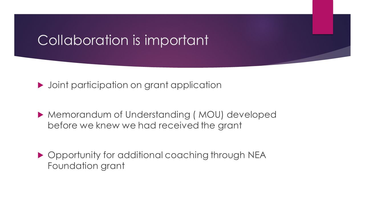 Collaboration is important  Joint participation on grant application  Memorandum of Understanding ( MOU) developed before we knew we had received the grant  Opportunity for additional coaching through NEA Foundation grant