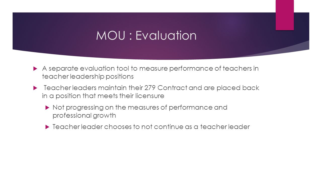 MOU : Evaluation  A separate evaluation tool to measure performance of teachers in teacher leadership positions  Teacher leaders maintain their 279 Contract and are placed back in a position that meets their licensure  Not progressing on the measures of performance and professional growth  Teacher leader chooses to not continue as a teacher leader
