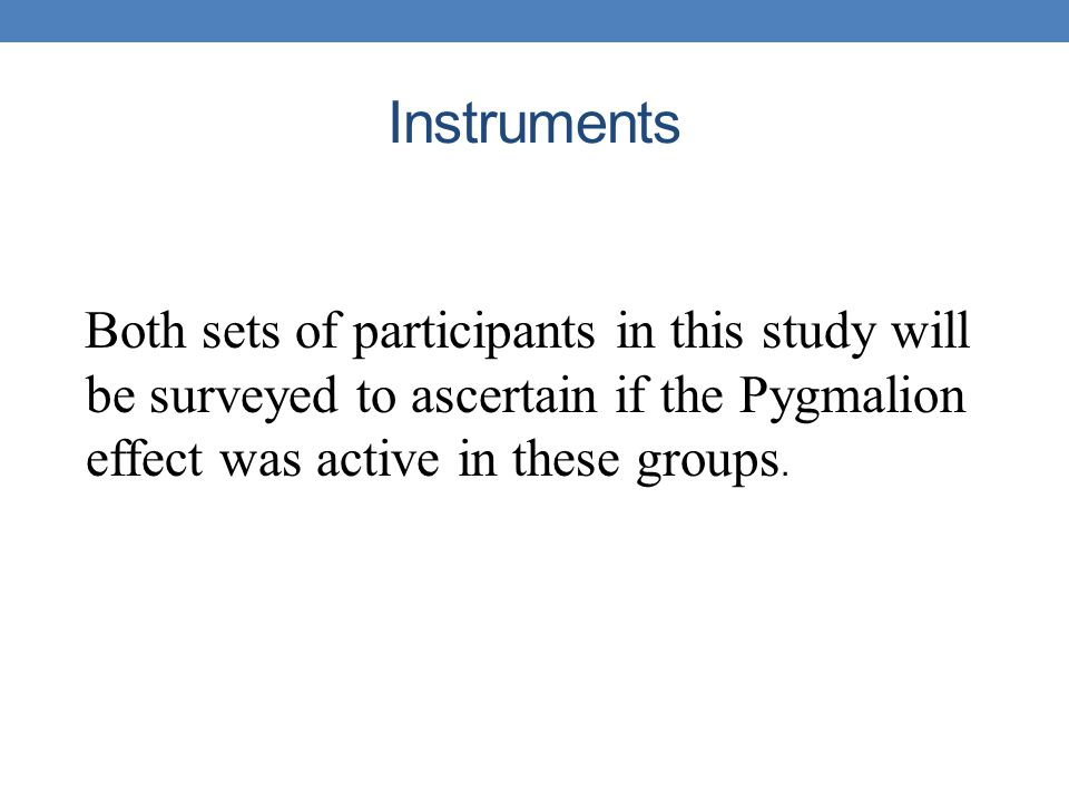 Instruments Both sets of participants in this study will be surveyed to ascertain if the Pygmalion effect was active in these groups.