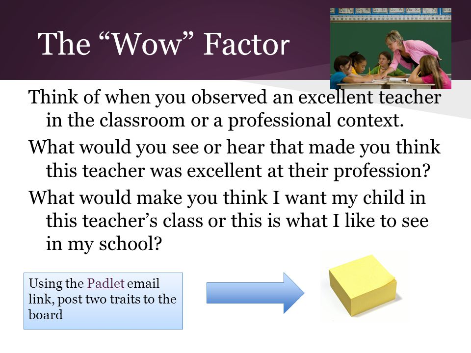 The Wow Facto r Think of when you observed an excellent teacher in the classroom or a professional context.