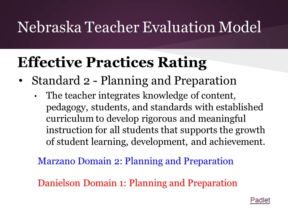 Nebraska Teacher Evaluation Model Effective Practices Rating Standard 2 - Planning and Preparation The teacher integrates knowledge of content, pedagogy, students, and standards with established curriculum to develop rigorous and meaningful instruction for all students that supports the growth of student learning, development, and achievement.