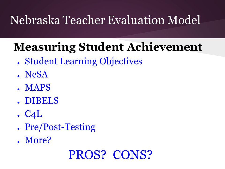 Nebraska Teacher Evaluation Model Measuring Student Achievement ● Student Learning Objectives ● NeSA ● MAPS ● DIBELS ● C4L ● Pre/Post-Testing ● More?