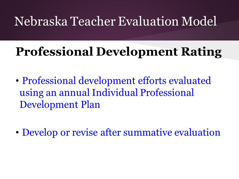 Professional Development Rating Professional development efforts evaluated using an annual Individual Professional Development Plan Develop or revise after summative evaluation Nebraska Teacher Evaluation Model