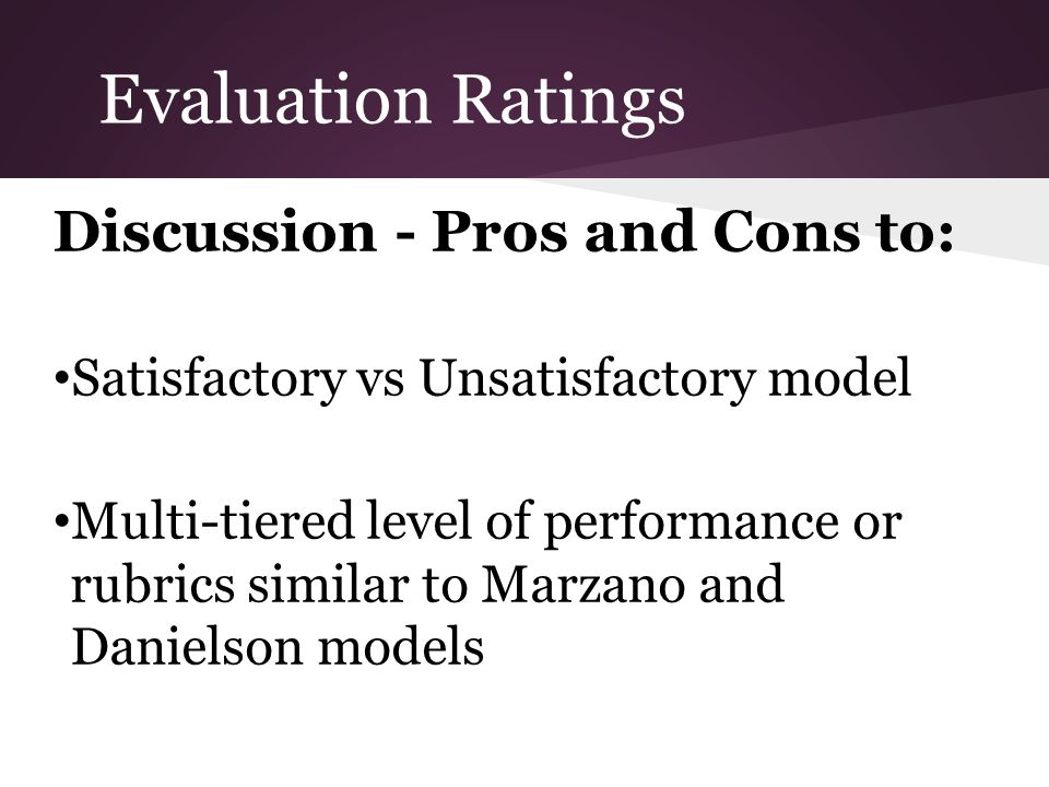 Evaluation Ratings Discussion - Pros and Cons to: Satisfactory vs Unsatisfactory model Multi-tiered level of performance or rubrics similar to Marzano and Danielson models