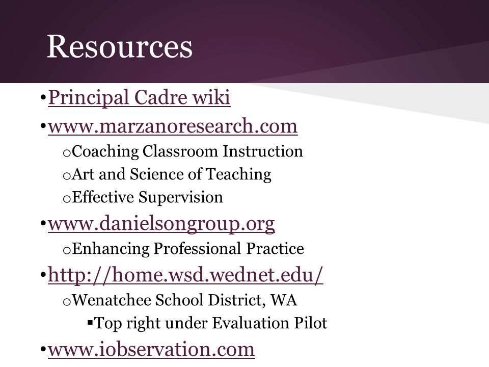 Resources Principal Cadre wiki www.marzanoresearch.com o Coaching Classroom Instruction o Art and Science of Teaching o Effective Supervision www.danielsongroup.org o Enhancing Professional Practice http://home.wsd.wednet.edu/ o Wenatchee School District, WA  Top right under Evaluation Pilot www.iobservation.com