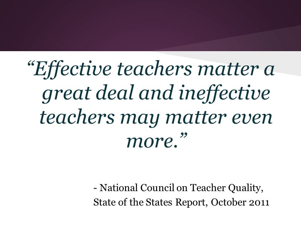 Effective teachers matter a great deal and ineffective teachers may matter even more. - National Council on Teacher Quality, State of the States Report, October 2011