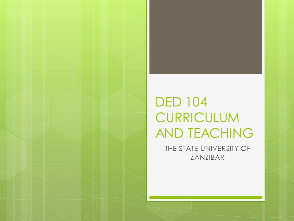 DED 104 CURRICULUM AND TEACHING THE STATE UNIVERSITY OF ZANZIBAR