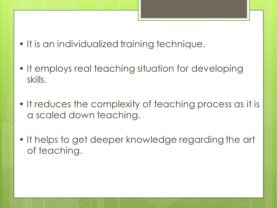 It is an individualized training technique. It employs real teaching situation for developing skills. It reduces the complexity of teaching process as