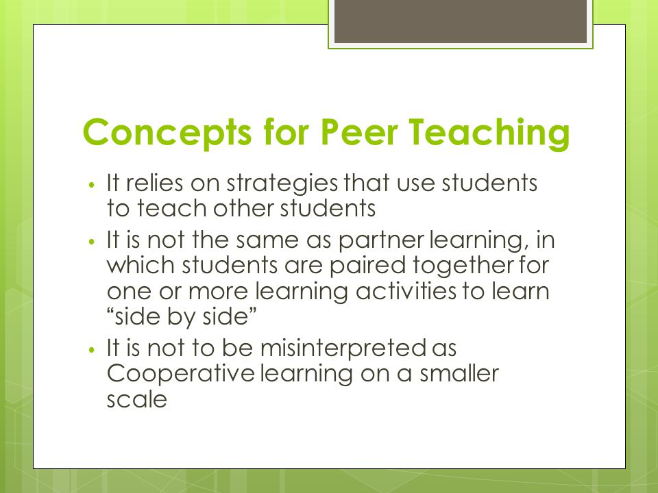 Concepts for Peer Teaching It relies on strategies that use students to teach other students It is not the same as partner learning, in which students