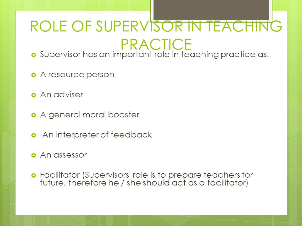 ROLE OF SUPERVISOR IN TEACHING PRACTICE  Supervisor has an important role in teaching practice as:  A resource person  An adviser  A general moral