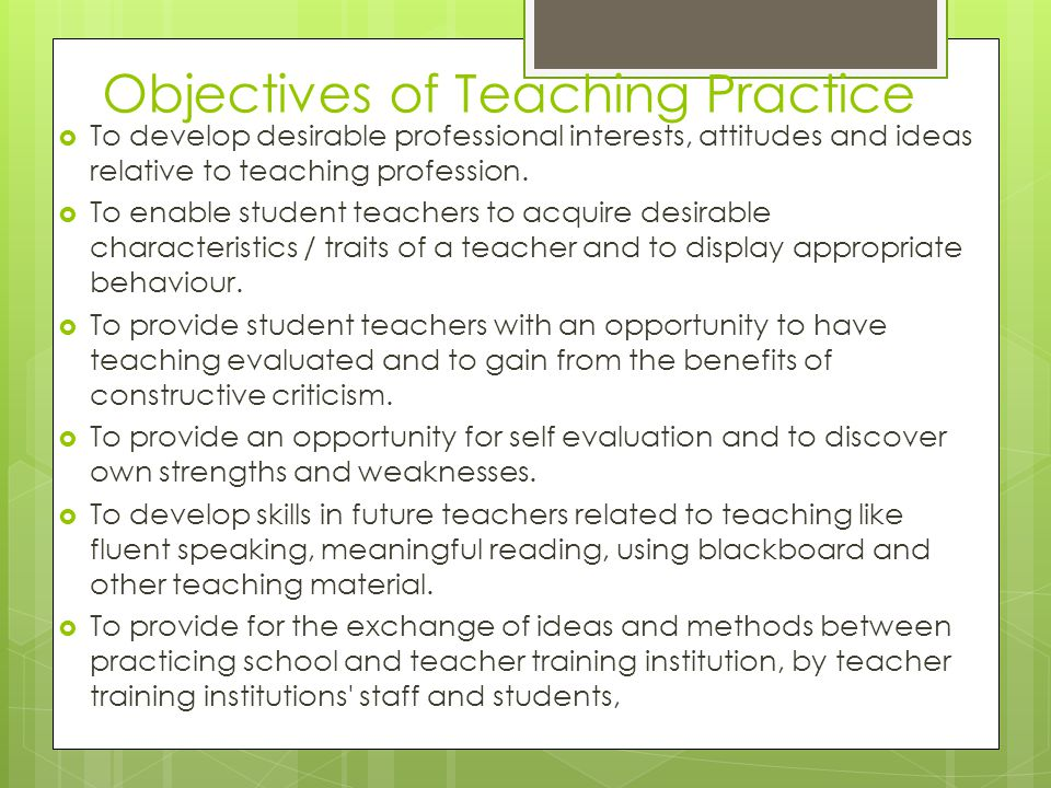 Objectives of Teaching Practice  To develop desirable professional interests, attitudes and ideas relative to teaching profession.  To enable studen