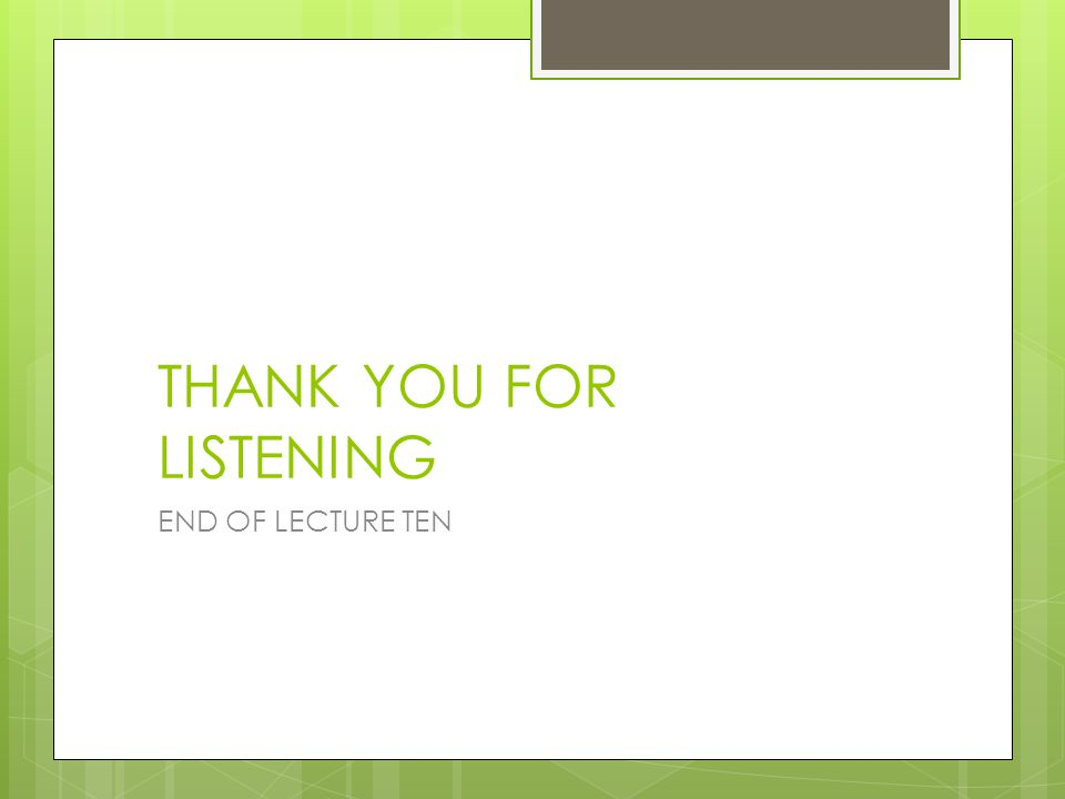 THANK YOU FOR LISTENING END OF LECTURE TEN