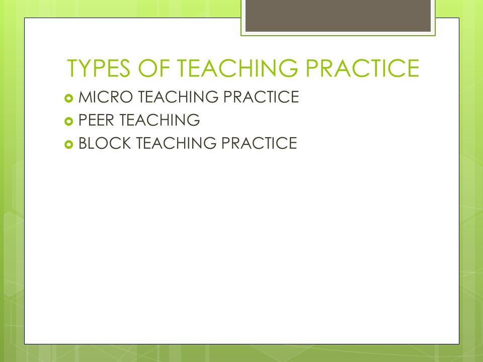 TYPES OF TEACHING PRACTICE  MICRO TEACHING PRACTICE  PEER TEACHING  BLOCK TEACHING PRACTICE