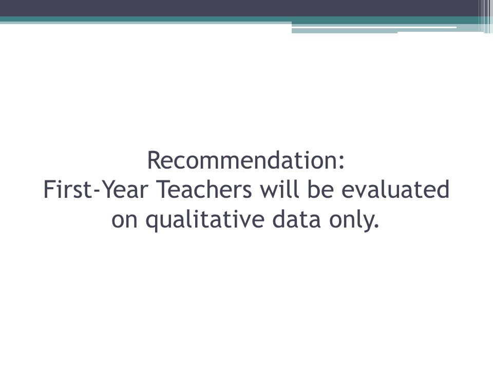 Recommendation: First-Year Teachers will be evaluated on qualitative data only.