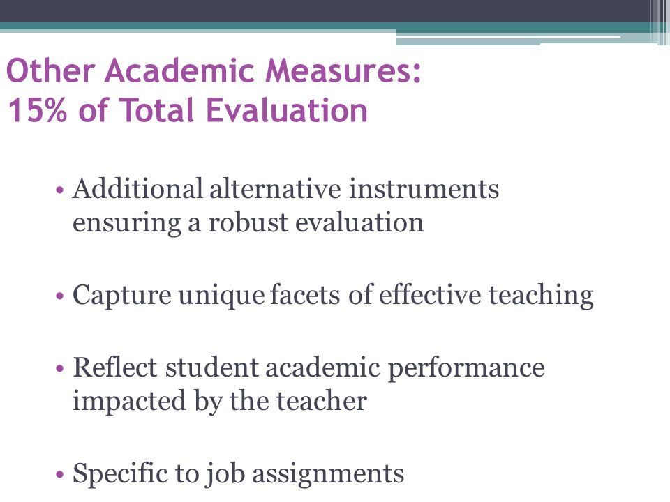 Other Academic Measures: 15% of Total Evaluation Additional alternative instruments ensuring a robust evaluation Capture unique facets of effective teaching Reflect student academic performance impacted by the teacher Specific to job assignments