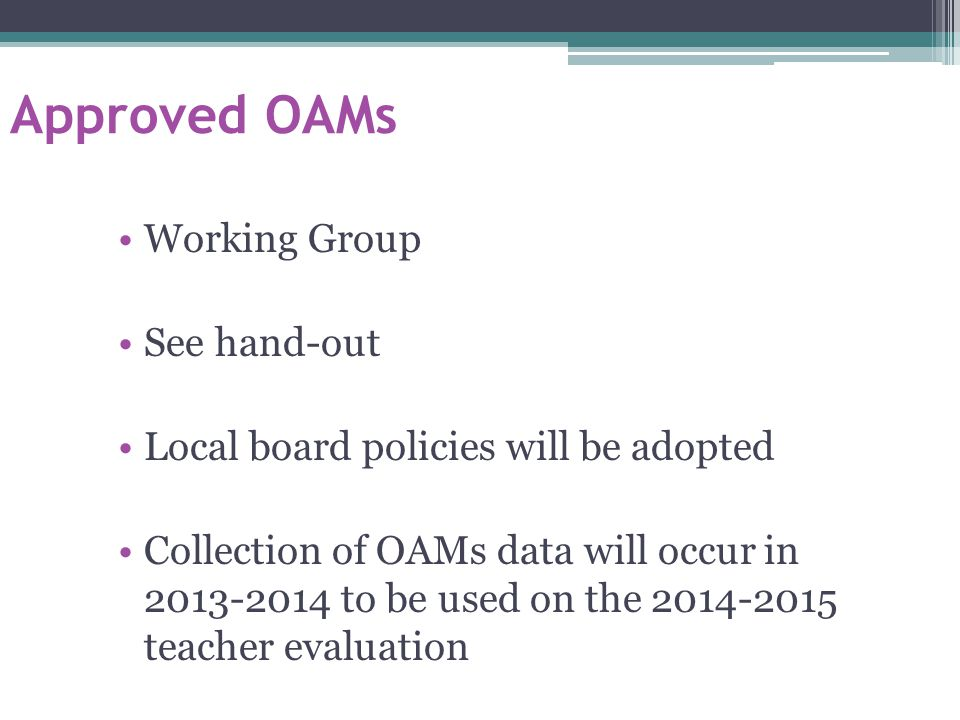 Approved OAMs Working Group See hand-out Local board policies will be adopted Collection of OAMs data will occur in 2013-2014 to be used on the 2014-2015 teacher evaluation