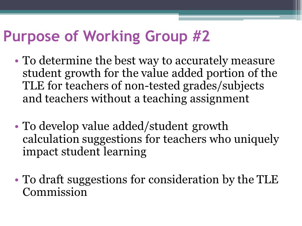 Purpose of Working Group #2 To determine the best way to accurately measure student growth for the value added portion of the TLE for teachers of non-tested grades/subjects and teachers without a teaching assignment To develop value added/student growth calculation suggestions for teachers who uniquely impact student learning To draft suggestions for consideration by the TLE Commission