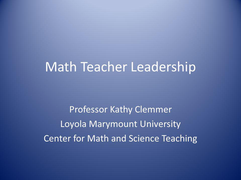 Math Teacher Leadership Professor Kathy Clemmer Loyola Marymount University Center for Math and Science Teaching
