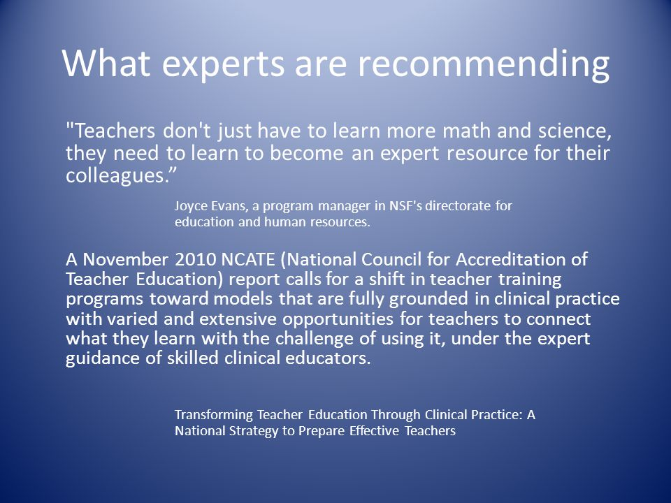 What experts are recommending Teachers don t just have to learn more math and science, they need to learn to become an expert resource for their colleagues. Joyce Evans, a program manager in NSF s directorate for education and human resources.