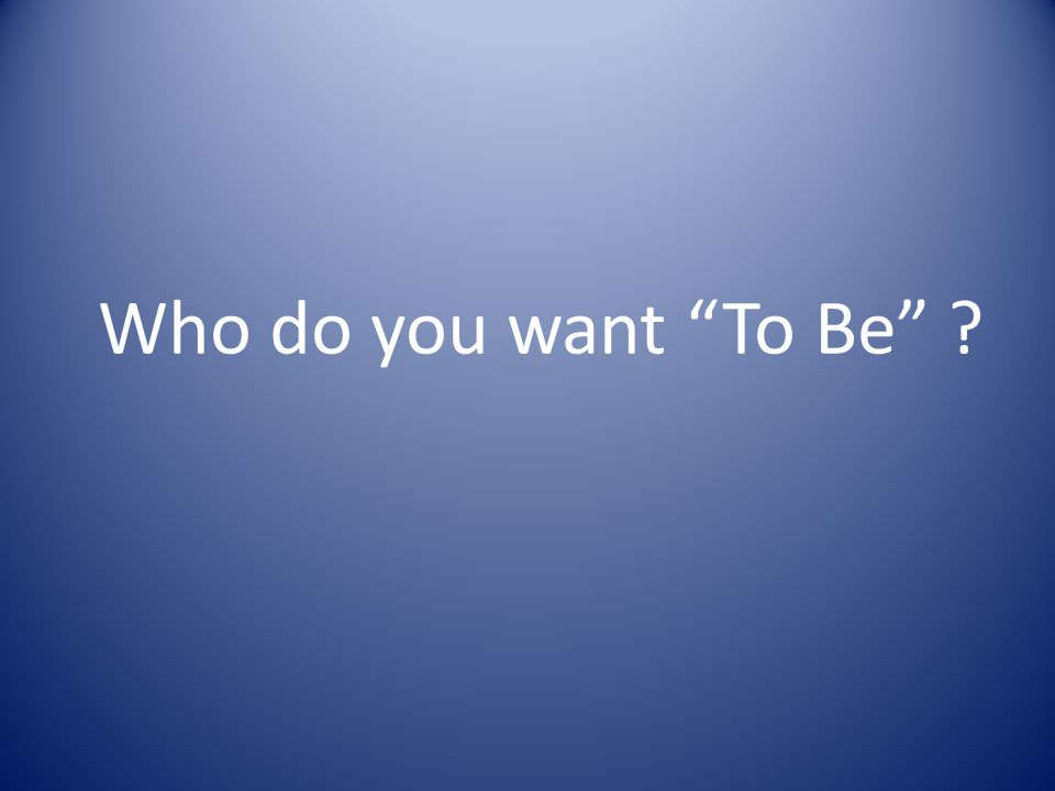 Who do you want To Be ?