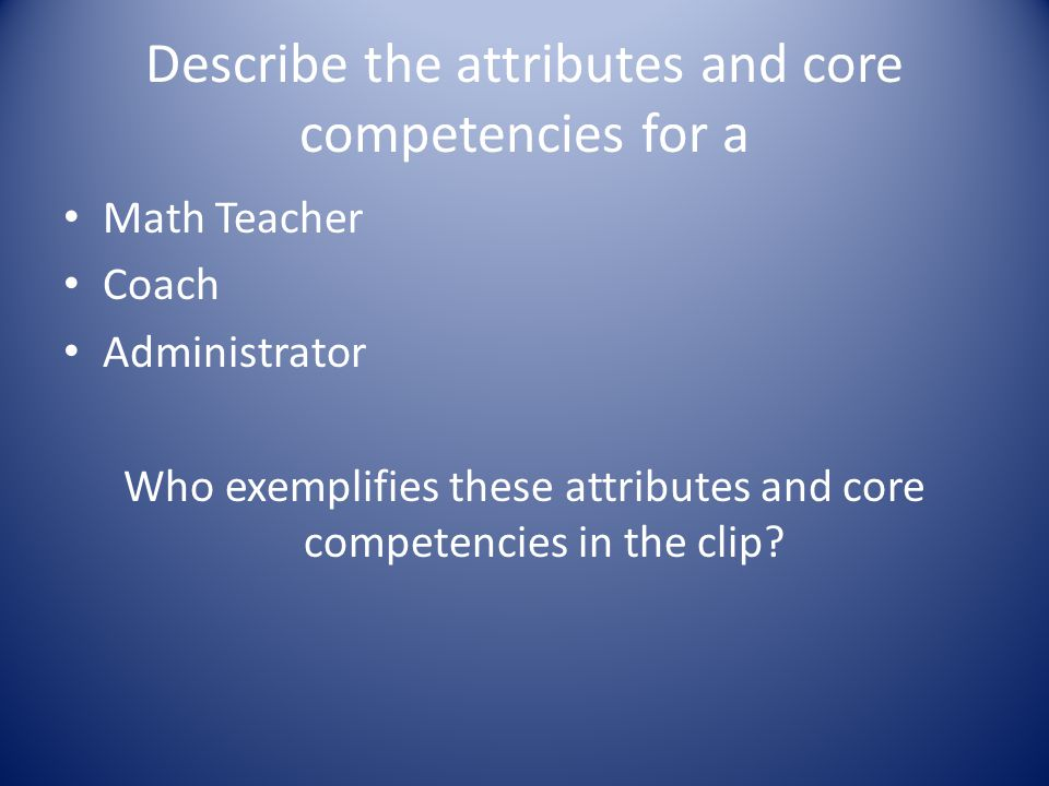 Describe the attributes and core competencies for a Math Teacher Coach Administrator Who exemplifies these attributes and core competencies in the clip?