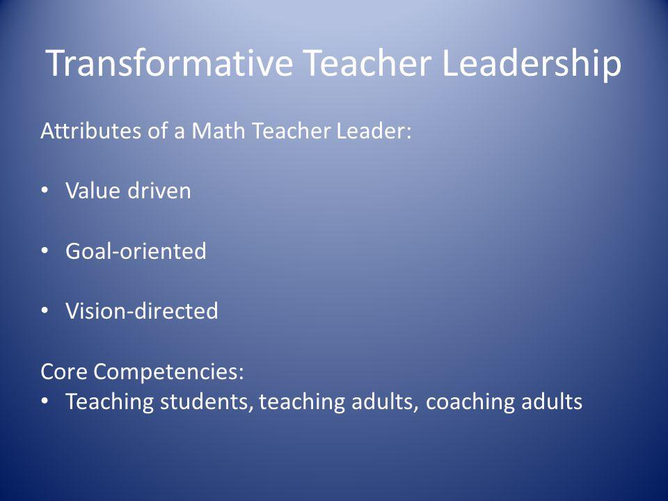 Transformative Teacher Leadership Attributes of a Math Teacher Leader: Value driven Goal-oriented Vision-directed Core Competencies: Teaching students, teaching adults, coaching adults