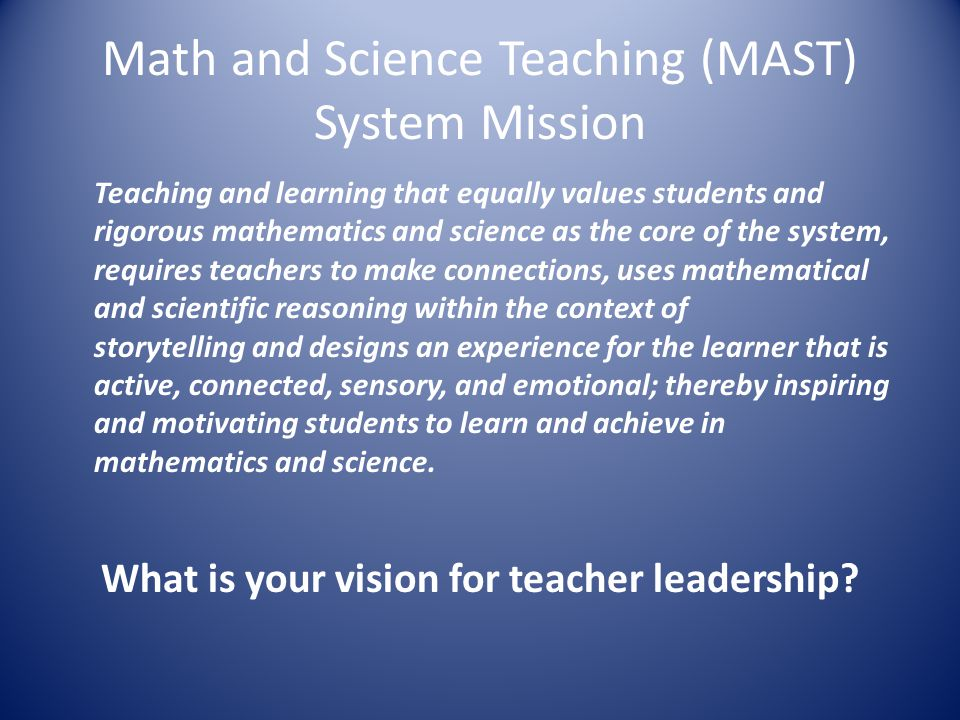 Math and Science Teaching (MAST) System Mission Teaching and learning that equally values students and rigorous mathematics and science as the core of the system, requires teachers to make connections, uses mathematical and scientific reasoning within the context of storytelling and designs an experience for the learner that is active, connected, sensory, and emotional; thereby inspiring and motivating students to learn and achieve in mathematics and science.