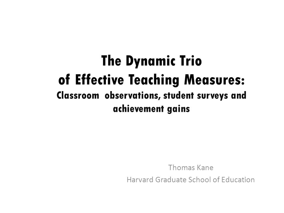 The Dynamic Trio of Effective Teaching Measures: Classroom observations, student surveys and achievement gains Thomas Kane Harvard Graduate School of Education