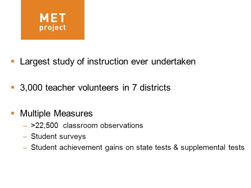 3  Largest study of instruction ever undertaken  3,000 teacher volunteers in 7 districts  Multiple Measures –>22,500 classroom observations –Student surveys –Student achievement gains on state tests & supplemental tests