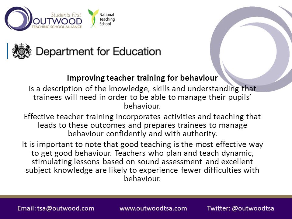 Email: tsa@outwood.comwww.outwoodtsa.comTwitter: @outwoodtsa Improving teacher training for behaviour Personal Style Self-management Reflection School Systems Relationships Classroom Management More Challenging Behaviour Theoretical Knowledge