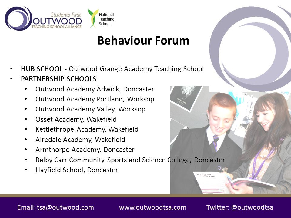 Email: tsa@outwood.comwww.outwoodtsa.comTwitter: @outwoodtsa The School-Based day Outwood Grange Academy, Wakefield: Teaching School; School Direct Lead School; and Leadership School with Sheffield Hallam University The Behaviour Forum in action