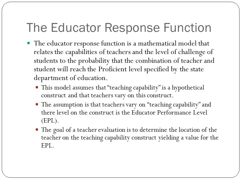 The Educator Response Function The educator response function is a mathematical model that relates the capabilities of teachers and the level of chall