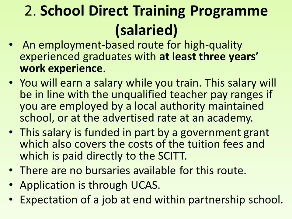 2. School Direct Training Programme (salaried) An employment-based route for high-quality experienced graduates with at least three years' work experi